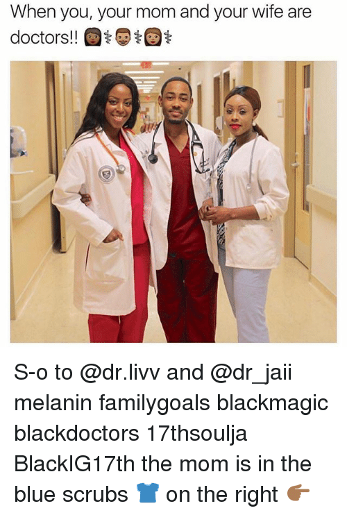 Memes, Scrubs, and Blue: When you, your mom and your wife are  doctors!  t S-o to @dr.livv and @dr_jaii melanin familygoals blackmagic blackdoctors 17thsoulja BlackIG17th the mom is in the blue scrubs 👕 on the right 👉🏾