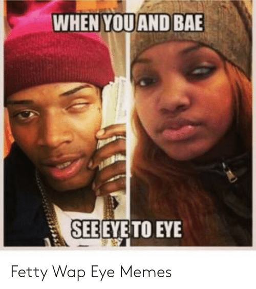 WHEN YOUAND BAE SEEEYE TO EYE Fetty Wap Eye Memes | Bae Meme