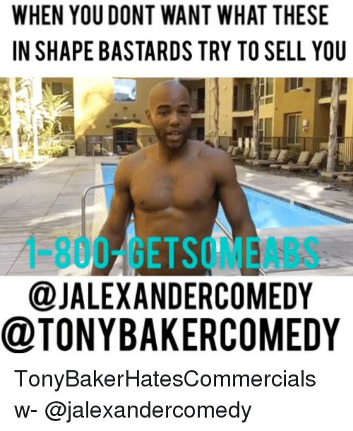 Memes, 🤖, and Wanted: WHEN YOUDONT WANT WHAT THESE  IN SHAPE BASTARDS TRY TO SELL YOU  @JALEXANDERCOMEDY  @TONYBAKERCOMEDY TonyBakerHatesCommercials w- @jalexandercomedy