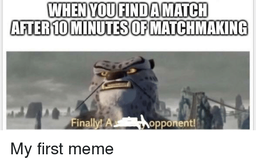 WHEN YOUFINDAMATCH AFTER 10 MINUTES OFMATCHMAKING Finally! A