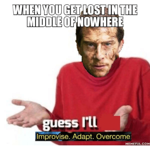 when youget lostinthe middleofnowhere guess ill improvise adapt overcome memeful com 29569317 when youget lostinthe middleofnowhere guess i'll improvise adapt