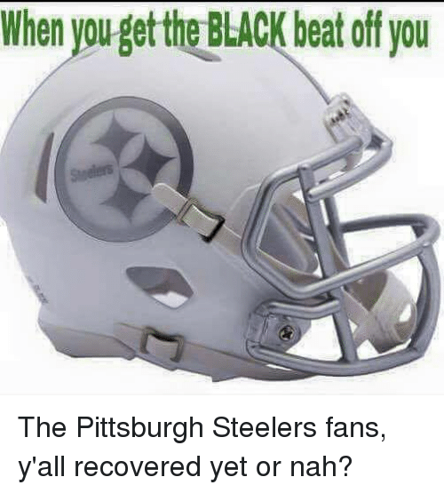 Pittsburgh Steelers, Black, and Pittsburgh: When youget the BLACK beat off you The Pittsburgh Steelers fans, y'all recovered yet or nah?