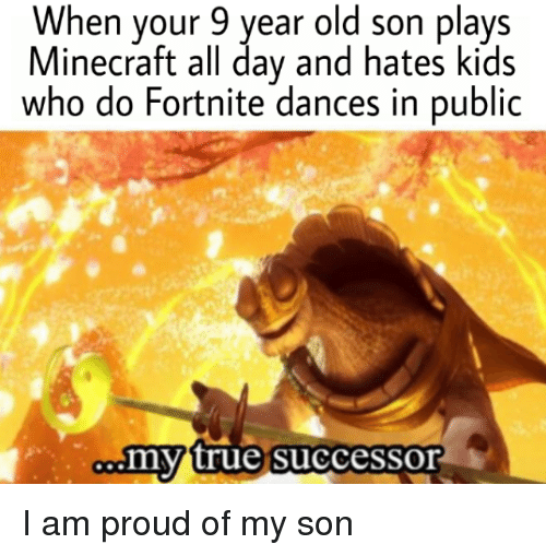 Minecraft, True, and Kids: When your 9 year old son plays  Minecraft all day and hates kids  who do Fortnite dances in public  my true successor I am proud of my son