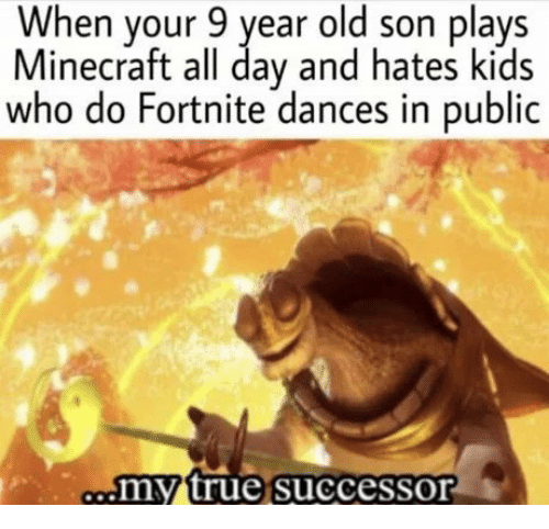 Minecraft, True, and Kids: When your 9 year old son plays  Minecraft all day and hates kids  who do Fortnite dances in public  my true successor