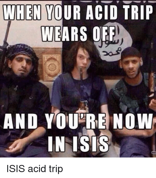WHEN YOUR ACID TRIP WEARS OFF AND YOU RE NOW IN ISIS ISIS Acid Trip