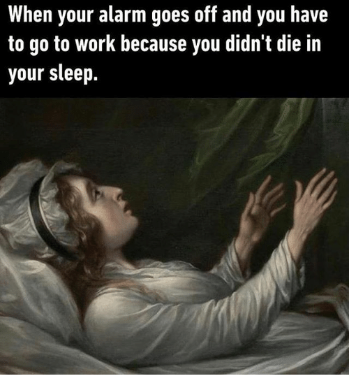 Work, Alarm, and Classical Art: When your alarm goes off and you have  to go to work because you didn't die in  your sleep.