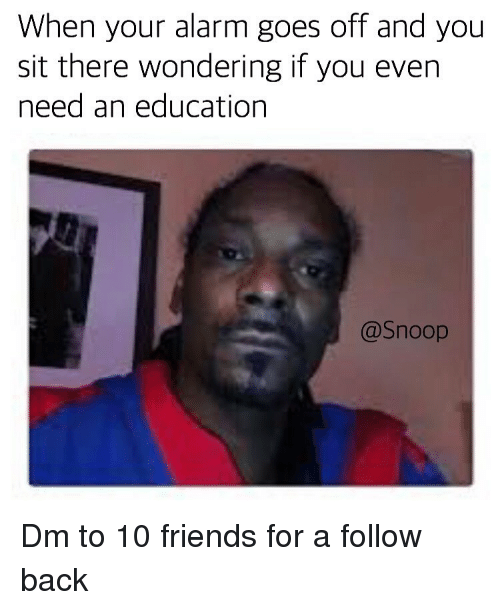 Friends, Memes, and Snoop: When your alarm goes off and you  sit there wondering if you even  need an education  @Snoop Dm to 10 friends for a follow back