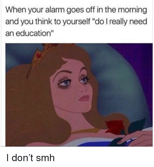 """Funny, Smh, and Alarm: When your alarm goes off in the morning  and you think to yourself """"do I really need  an education"""" I don't smh"""