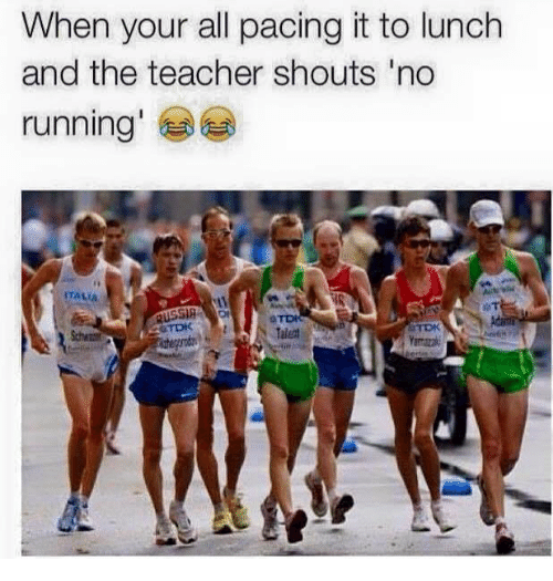 Teacher, Running, and All: When your all pacing it to lunch  and the teacher shouts 'no  running'  TALIA  Talent