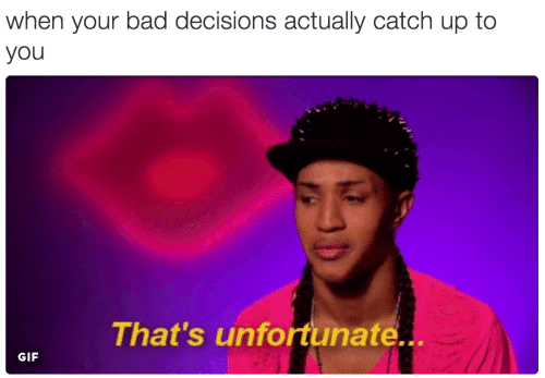Bad, Gif, and Decisions: when your bad decisions actually catch up to  you  That's unfortunate..  GIF