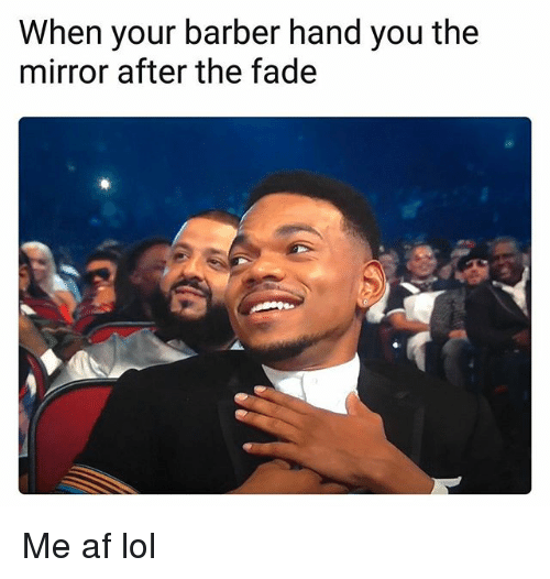 Af, Barber, and Lol: When your barber hand you the  mirror after the fade Me af lol