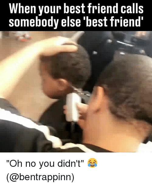 """Best Friend, Memes, and Best: When your best friend calls  somebody else 'best friend """"Oh no you didn't"""" 😂 (@bentrappinn)"""