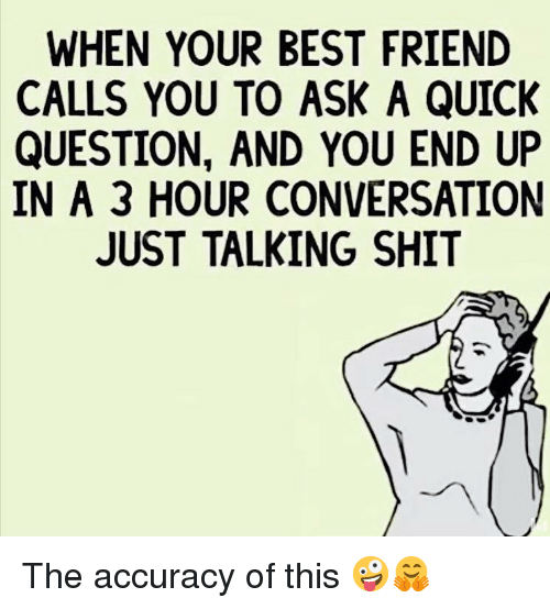 Best Friend, Memes, and Shit: WHEN YOUR BEST FRIEND  CALLS YOU TO ASK A QUICK  QUESTION, AND YOU END UP  IN A 3 HOUR CONVERSATION  JUST TALKING SHIT The accuracy of this 🤪🤗