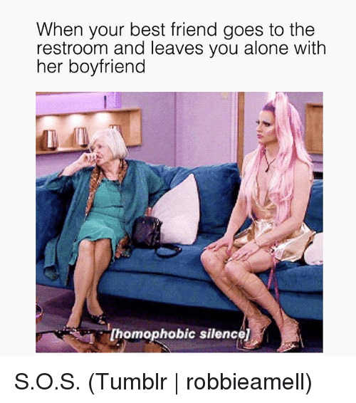 Being Alone, Best Friend, and Tumblr: When your best friend goes to the  restroom and leaves you alone with  her boyfriend  [homophobic silence] S.O.S. (Tumblr | robbieamell)
