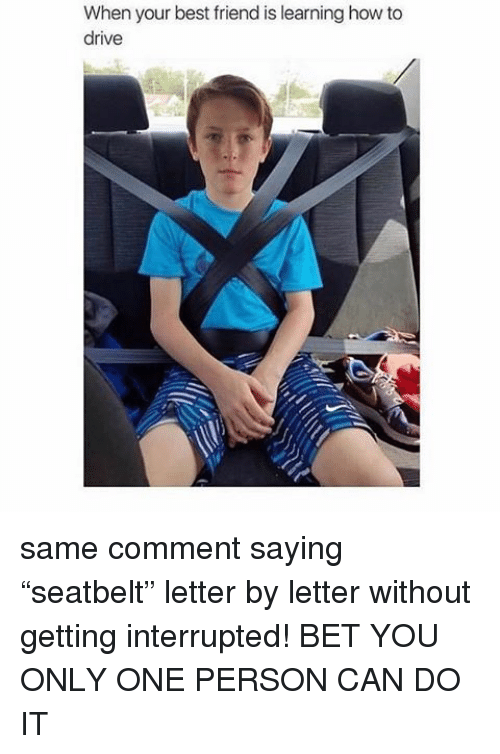 """Memes, 🤖, and Interrupt: When your best friend is learning how to  drive same comment saying """"seatbelt"""" letter by letter without getting interrupted! BET YOU ONLY ONE PERSON CAN DO IT"""