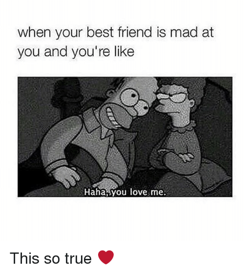 Best Friend, Love, and Memes: when your best friend is mad at  you and you're like  Haha,you love me. This so true ❤️