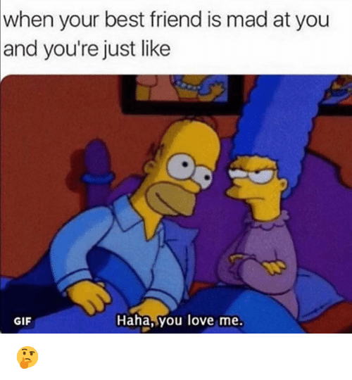 Best Friend, Funny, and Gif: when your best friend is mad at you  and you're just like  GIF  Haha,you love me. 🤔