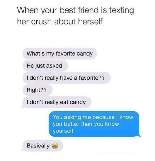 Best Friend, Candy, and Crush: When your best friend is texting  her crush about herself  What's my favorite candy  He just asked  I don't really have a favorite??  Right??  I don't really eat candy  You asking me because l know  you better than you know  yourself  Basically