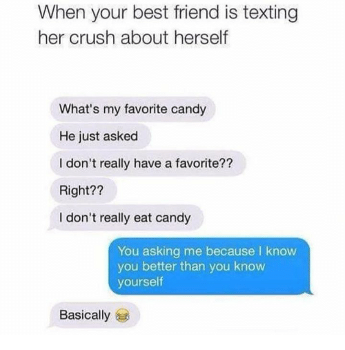 Best Friend, Candy, and Crush: When your best friend is texting  her crush about herself  What's my favorite candy  He just asked  I don't really have a favorite??  Right??  I don't really eat candy  You asking me because I know  you better than you know  yourself  Basically