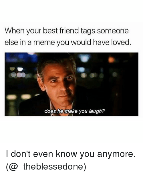 Best Friend, Meme, and Memes: When your best friend tags someone  else in a meme you would have loved  does he make you laugh? I don't even know you anymore. (@_theblessedone)