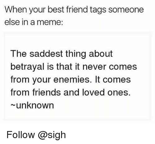 Best Friend, Friends, and Meme: When your best friend tags someone  else in a meme:  The saddest thing about  betrayal is that it never comes  from your enemies. It comes  from friends and loved ones.  unknown Follow @sigh