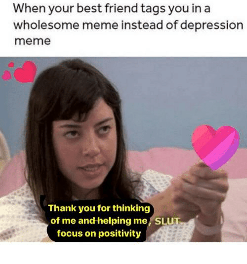 Best Friend, Meme, and Thank You: When your best friend tags you in a  wholesome meme instead of depression  meme  Thank you for thinking  of me and helping me, SLUT  focus on positivity
