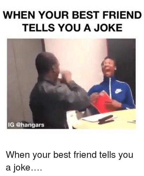 When Your Best Friend Tells You A Joke Ig When Your Best Friend