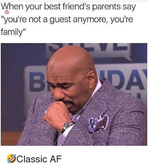 """Af, Family, and Friends: When your best friend's parents say  """"you're not a guest anymore, you're  family"""" 🤣Classic AF"""