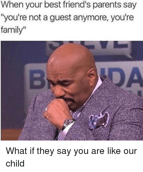 "Family, Friends, and Parents: When your best friend's parents say  ""you're not a guest anymore, you're  family"" What if they say you are like our child"