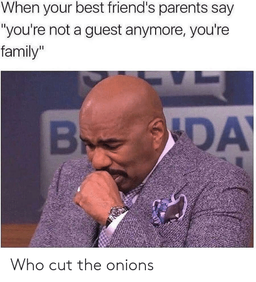 """Family, Friends, and Parents: When your best friend's parents say  """"you're not a guest anymore, you're  family""""  DA Who cut the onions"""
