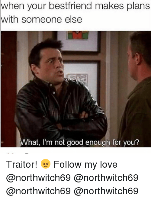 Love, Memes, and Good: when your bestfriend makes plans  with someone else  What, I'm not good enough for you? Traitor! 😠 Follow my love @northwitch69 @northwitch69 @northwitch69 @northwitch69