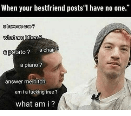 "Bitch, Fucking, and Piano: When your bestfriend posts""I have no one.""  uhave no one?  what am  a potato? achair ?  a piano?  answer me bitch  am i a fucking tree?  what am i ?"