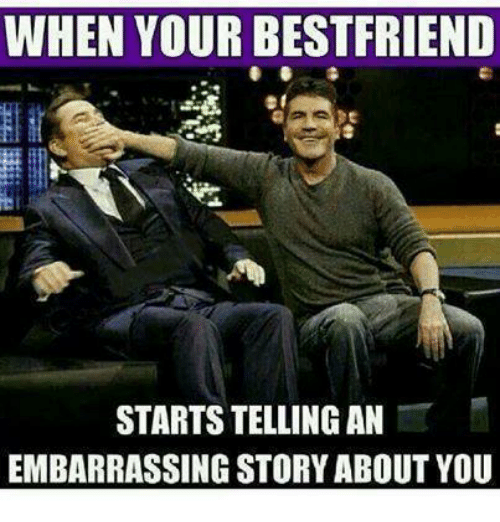 When Your Bestfriend Starts Telling An Embarrassing Story About You