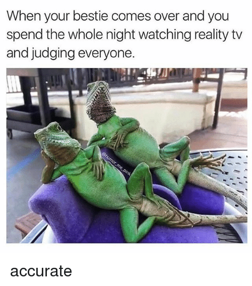 Girl Memes, Reality, and You: When your bestie comes over and you  spend the whole night watching reality tv  and judging everyone. accurate