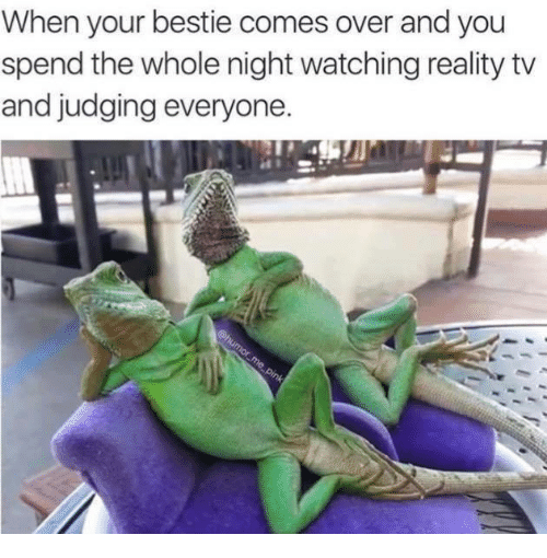 Come Over, Relationships, and Watch: When your bestie comes over andyou  spend the whole night watching reality tv  and judging everyone