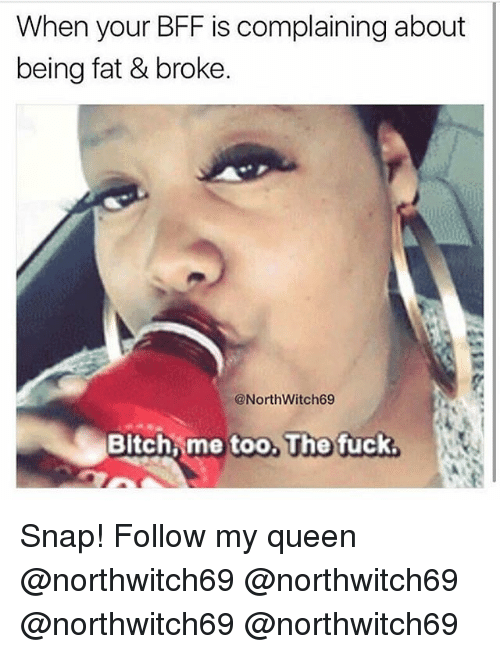 Bitch, Memes, and Queen: When your BFF is complaining about  being fat & broke.  @NorthWitch69  Bitch me too, The fuck  too, Tho fuck Snap! Follow my queen @northwitch69 @northwitch69 @northwitch69 @northwitch69