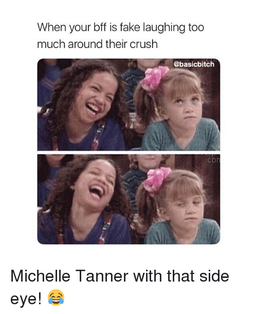 Crush, Fake, and Too Much: When your bff is fake laughing too  much around their crush  @basicbitch  .con Michelle Tanner with that side eye! 😂