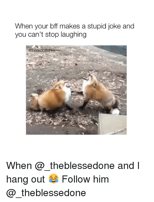 Girl Memes, Him, and You: When your bff makes a stupid joke and  you can't stop laughing  @basicbitc When @_theblessedone and I hang out 😂 Follow him @_theblessedone