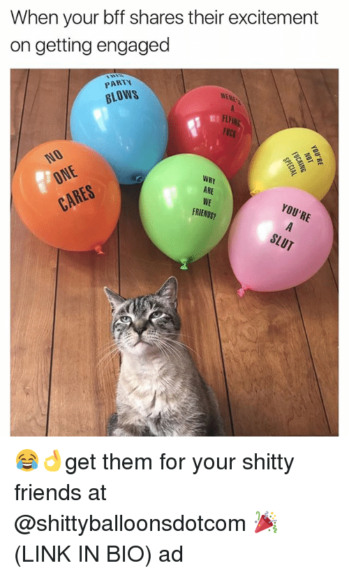 Friends, Party, and Fuck: When your bff shares their excitement  on getting engaged  PARTY  HERE  BLOWS  FUCK  ARE  FRIENDS? 😂👌get them for your shitty friends at @shittyballoonsdotcom 🎉 (LINK IN BIO) ad