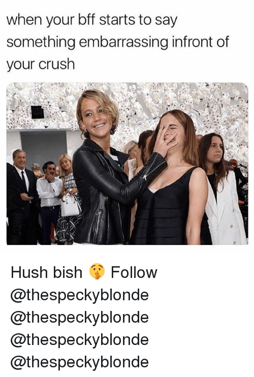 Crush, Memes, and 🤖: when your bff starts to say  something embarrassing infront of  your crush Hush bish 🤫 Follow @thespeckyblonde @thespeckyblonde @thespeckyblonde @thespeckyblonde