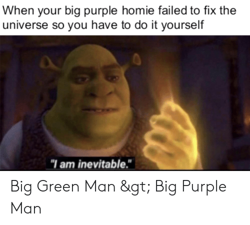 """Homie, Purple, and Dank Memes: When your big purple homie failed to fix the  universe so you have to do it yourself  """"I am inevitable."""" Big Green Man > Big Purple Man"""
