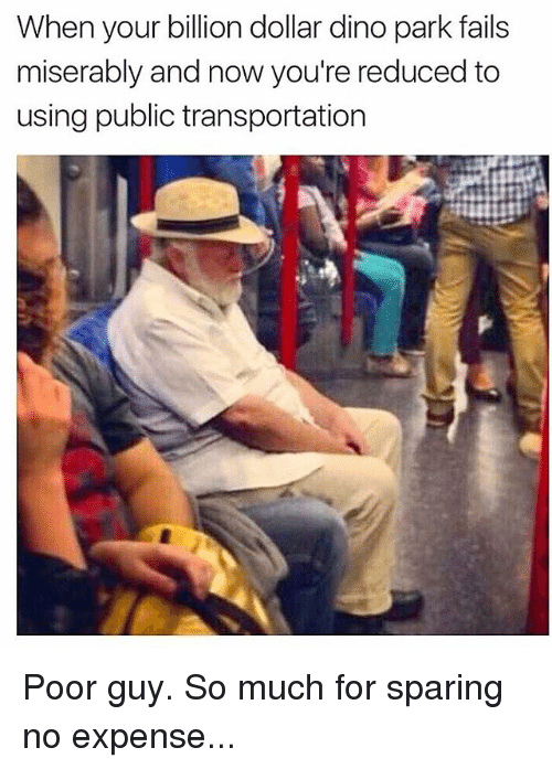 Memes, Public Transportation, and 🤖: When your billion dollar dino park fails  miserably and now you're reduced to  using public transportation Poor guy. So much for sparing no expense...