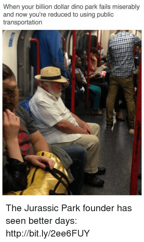 Dank, Fail, and Jurassic Park: When your billion dollar dino park fails miserably  and now you're reduced to using public  transportation The Jurassic Park founder has seen better days: http://bit.ly/2ee6FUY