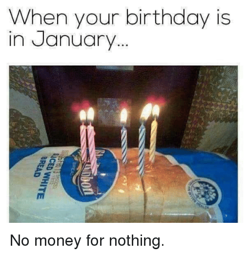 Birthday, Dank, and Money: When your birthday is  in January No money for nothing.