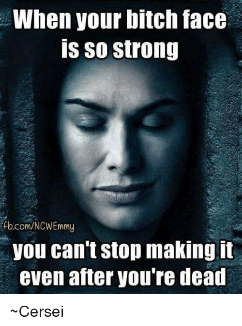 Memes, 🤖, and Ifb: When your bitch face  is so strong  ifb.com/NCWEmmy  you can't stop making it  even atter Vou re dead ~Cersei