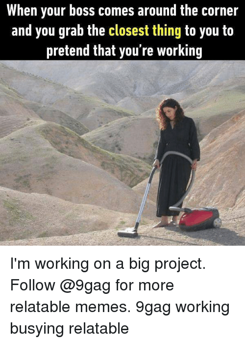 9gag, Memes, and Relatable: When your boss comes around the corner  and you grab the closest thing to you to  pretend that you're working I'm working on a big project. Follow @9gag for more relatable memes. 9gag working busying relatable