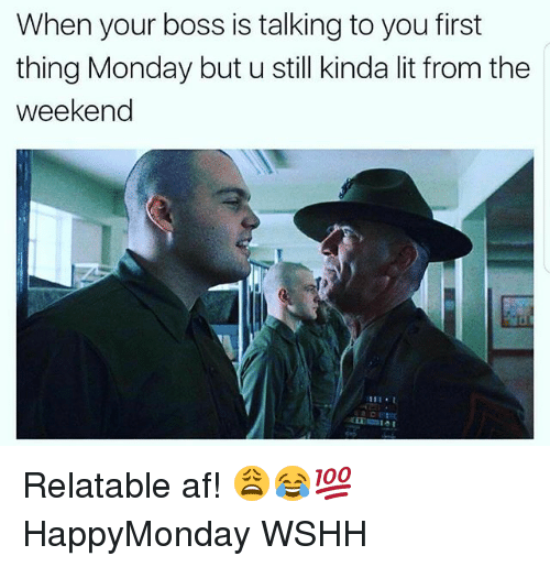 Af, Lit, and Memes: When your boss is talking to you first  thing Monday but u still kinda lit from the  weekend Relatable af! 😩😂💯 HappyMonday WSHH