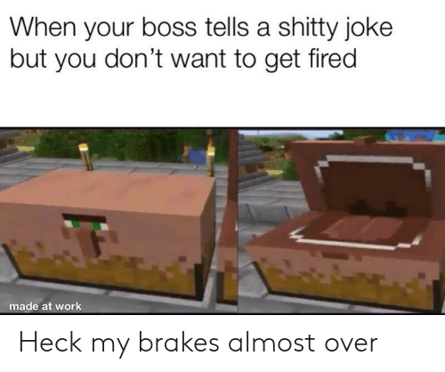Work, Boss, and You: When your boss tells a shitty joke  but you don't want to get fired  made at work Heck my brakes almost over