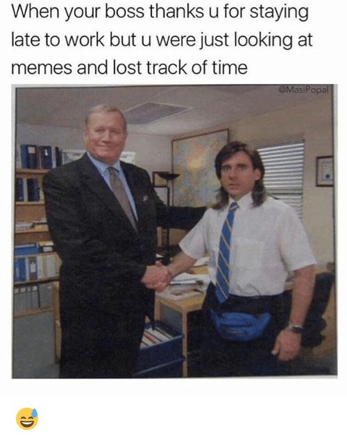 Dank, Memes, and Lost: When your boss thanks u for staying  late to work but u were just looking at  memes and lost track of time  @MasiPopal 😅