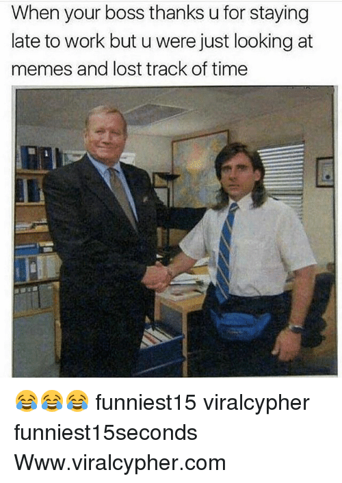 Funny, Memes, and Lost: When your boss thanks u for staying  late to work but u were just looking at  memes and lost track of time 😂😂😂 funniest15 viralcypher funniest15seconds Www.viralcypher.com